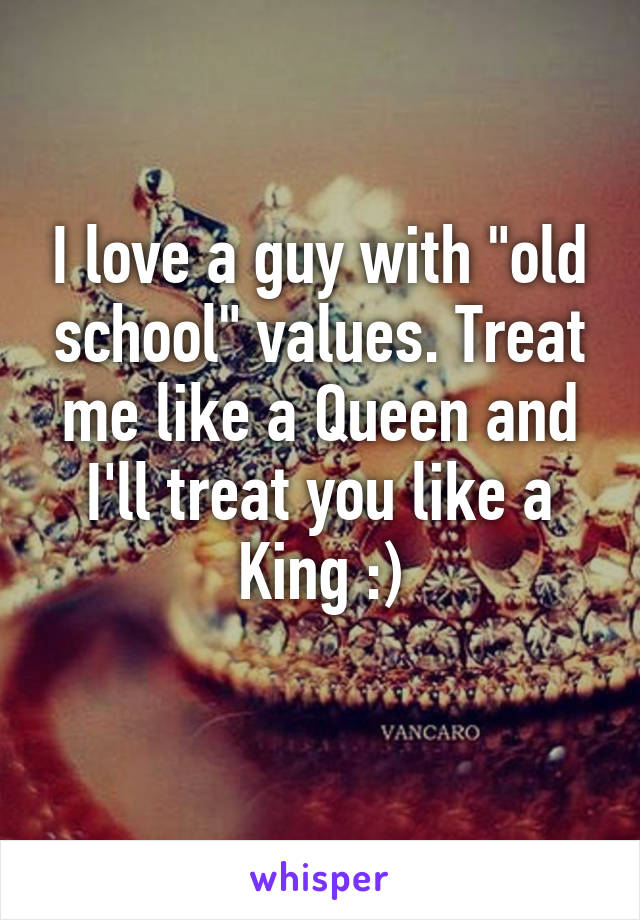 "I love a guy with ""old school"" values. Treat me like a Queen and I'll treat you like a King :)"