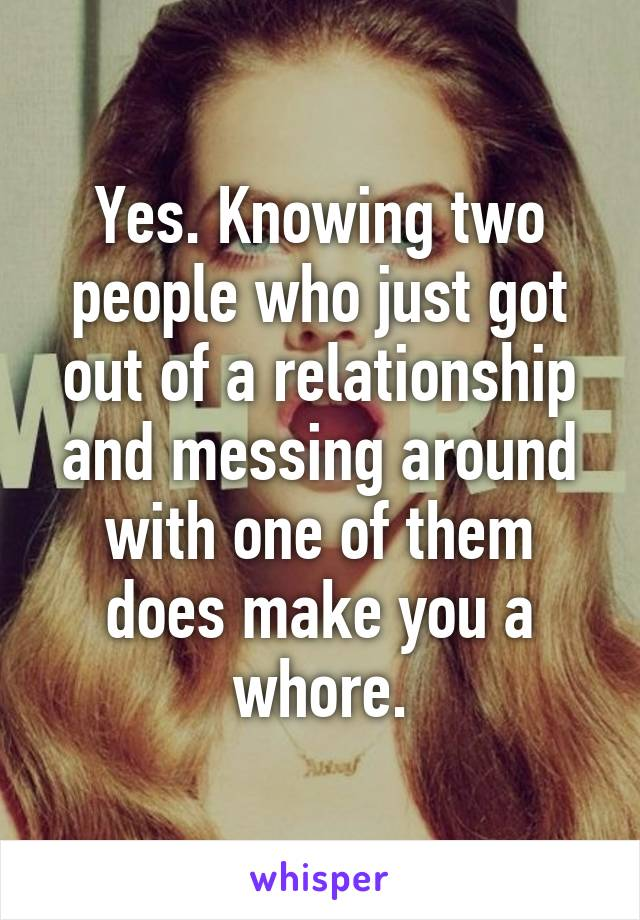 Yes. Knowing two people who just got out of a relationship and messing around with one of them does make you a whore.