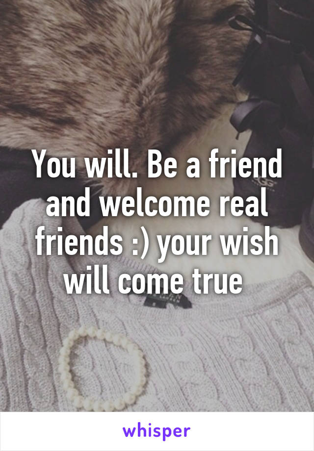 You will. Be a friend and welcome real friends :) your wish will come true