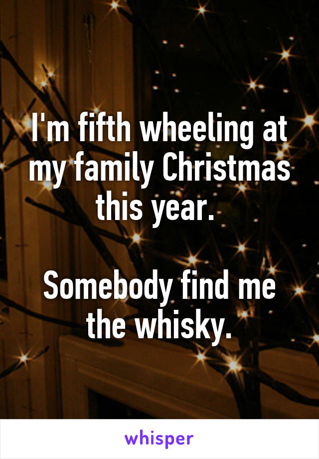 I'm fifth wheeling at my family Christmas this year.   Somebody find me the whisky.