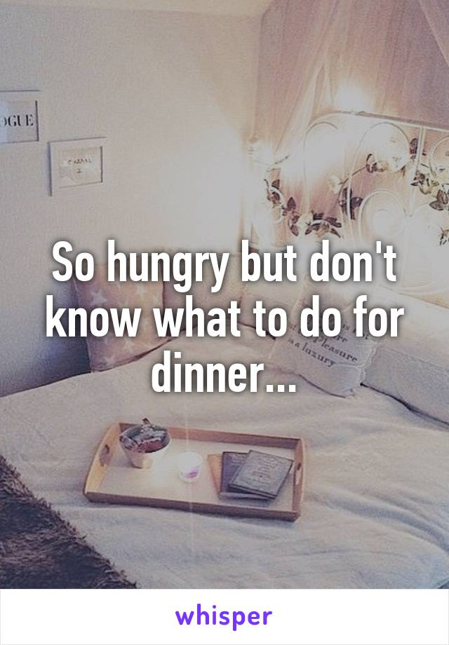 So hungry but don't know what to do for dinner...