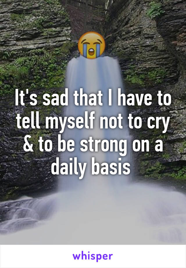 It's sad that I have to tell myself not to cry & to be strong on a daily basis
