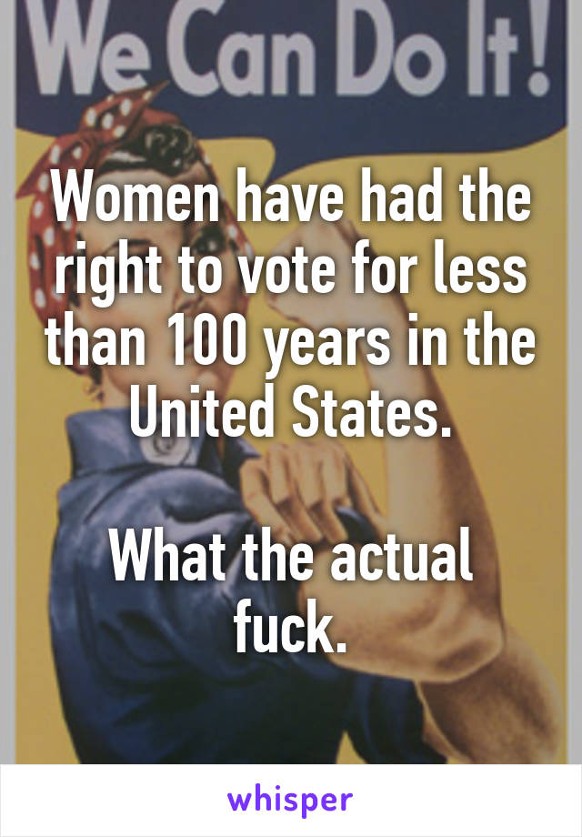Women have had the right to vote for less than 100 years in the United States.  What the actual fuck.