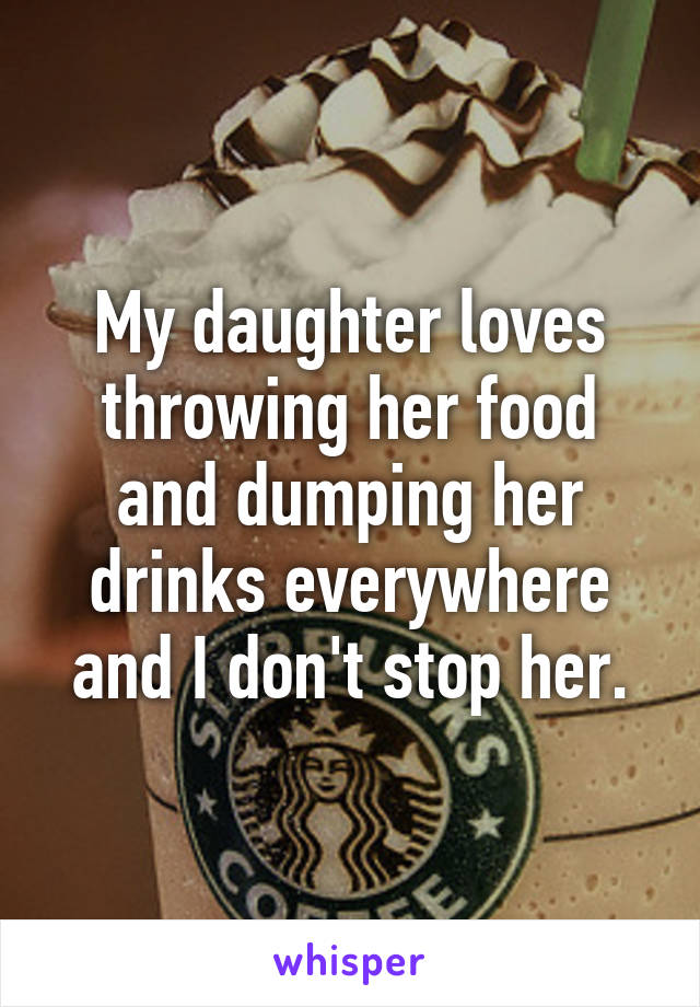 My daughter loves throwing her food and dumping her drinks everywhere and I don't stop her.