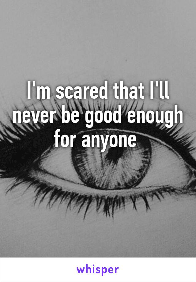 I'm scared that I'll never be good enough for anyone