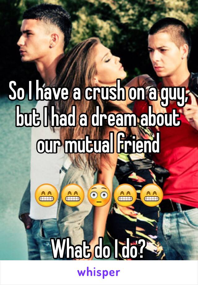 So I have a crush on a guy, but I had a dream about our mutual friend  😁😁😳😁😁  What do I do?