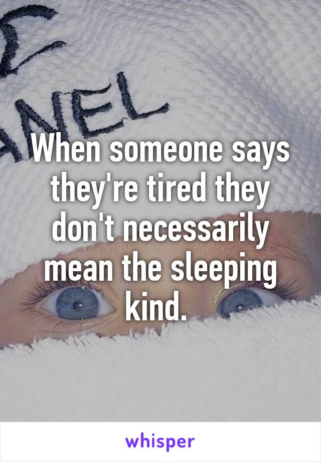 When someone says they're tired they don't necessarily mean the sleeping kind.