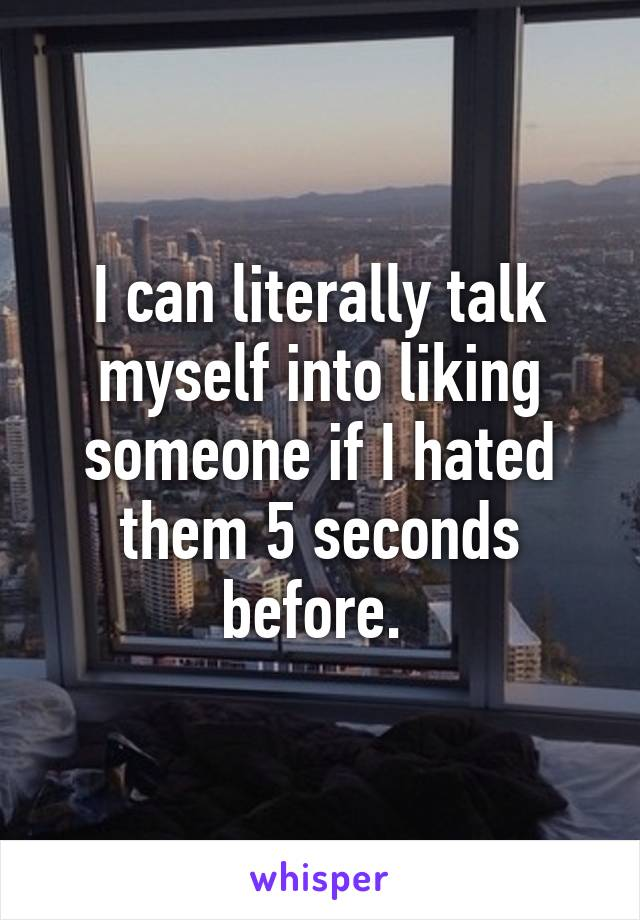 I can literally talk myself into liking someone if I hated them 5 seconds before.
