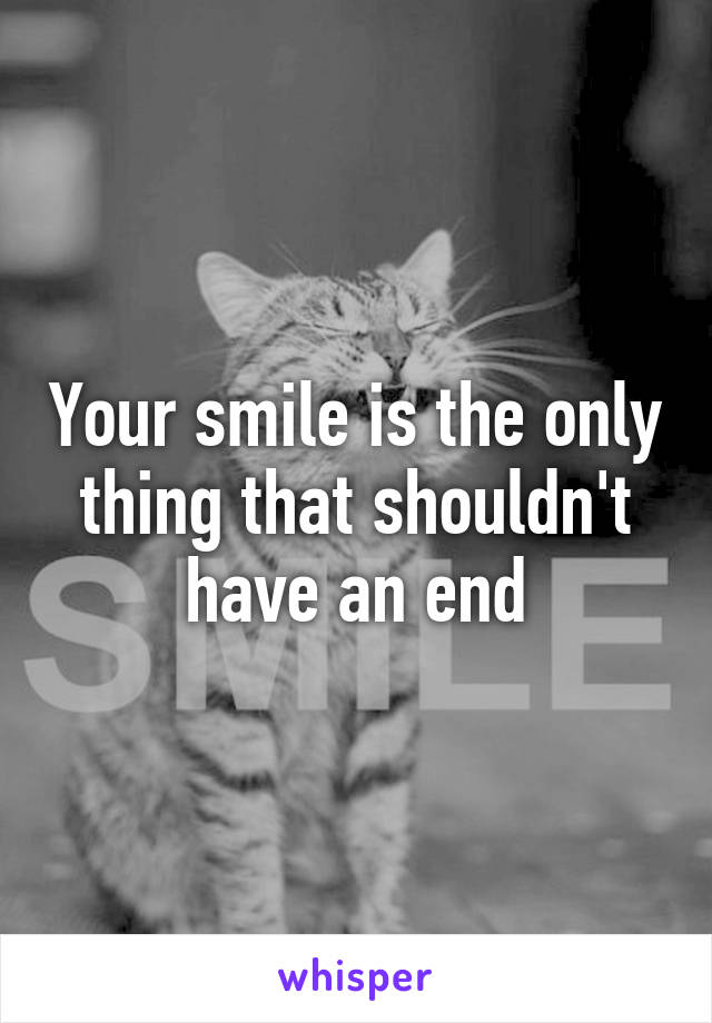 Your smile is the only thing that shouldn't have an end