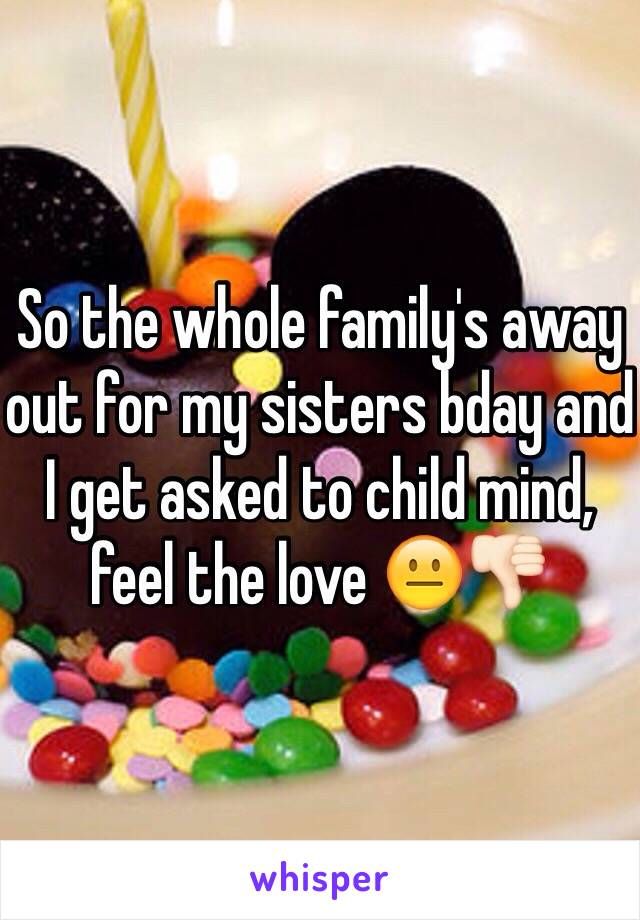 So the whole family's away out for my sisters bday and I get asked to child mind, feel the love 😐👎🏻