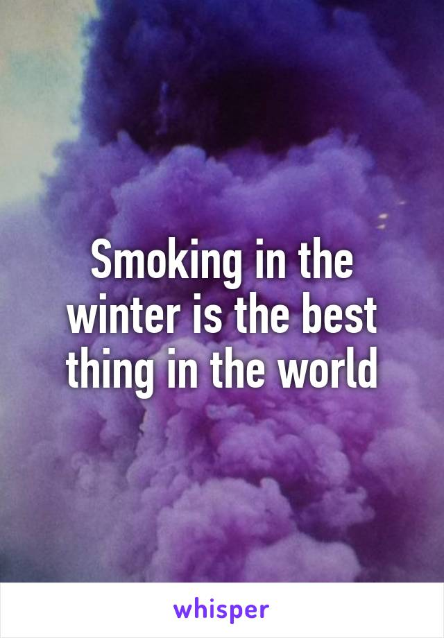 Smoking in the winter is the best thing in the world