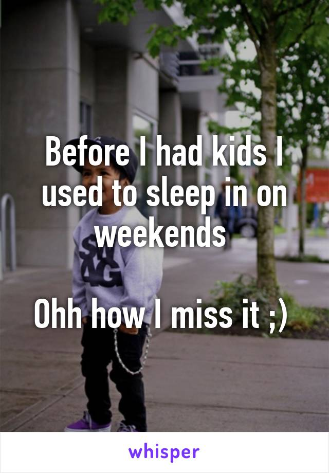 Before I had kids I used to sleep in on weekends   Ohh how I miss it ;)