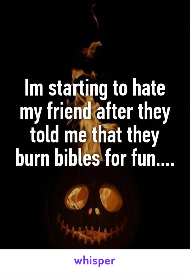 Im starting to hate my friend after they told me that they burn bibles for fun....