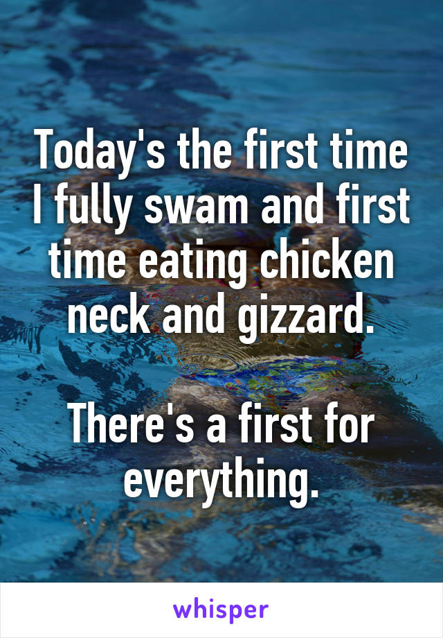 Today's the first time I fully swam and first time eating chicken neck and gizzard.  There's a first for everything.