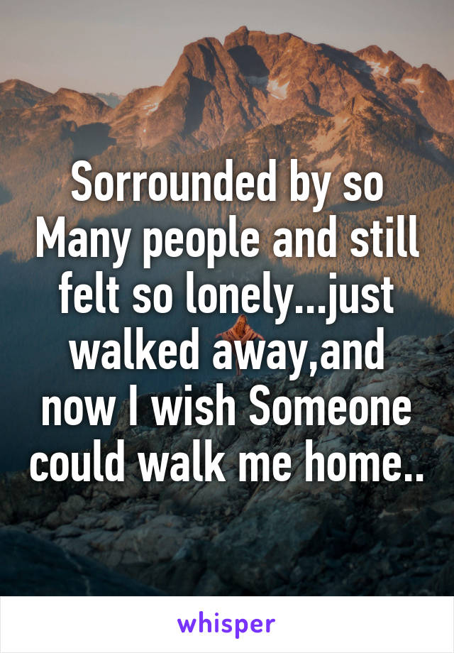 Sorrounded by so Many people and still felt so lonely...just walked away,and now I wish Someone could walk me home..
