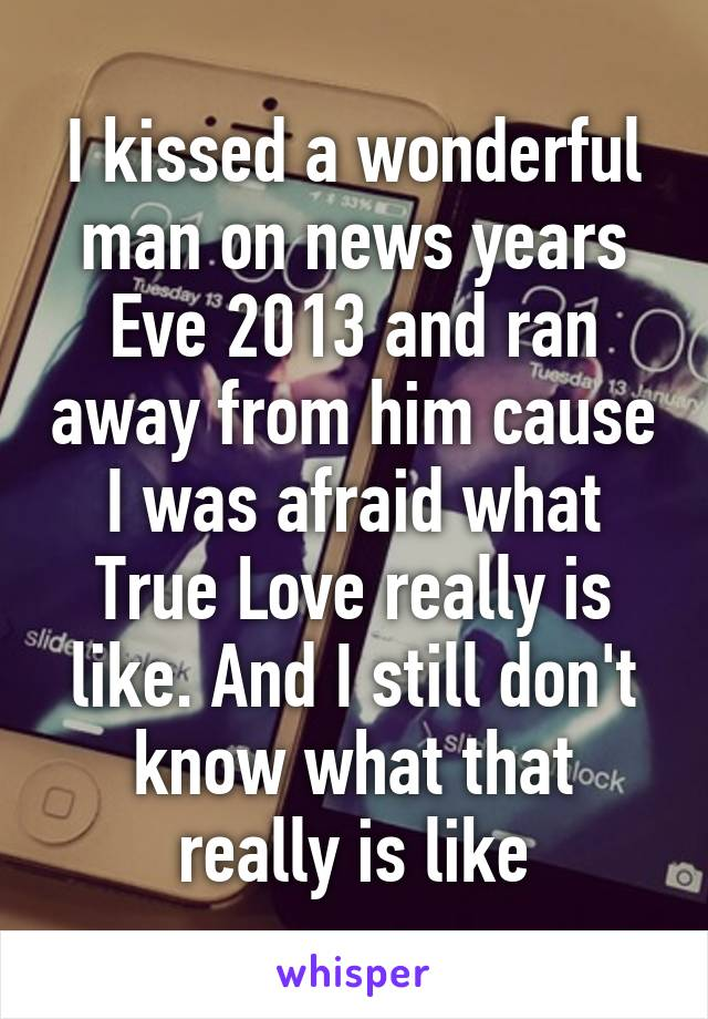 I kissed a wonderful man on news years Eve 2013 and ran away from him cause I was afraid what True Love really is like. And I still don't know what that really is like
