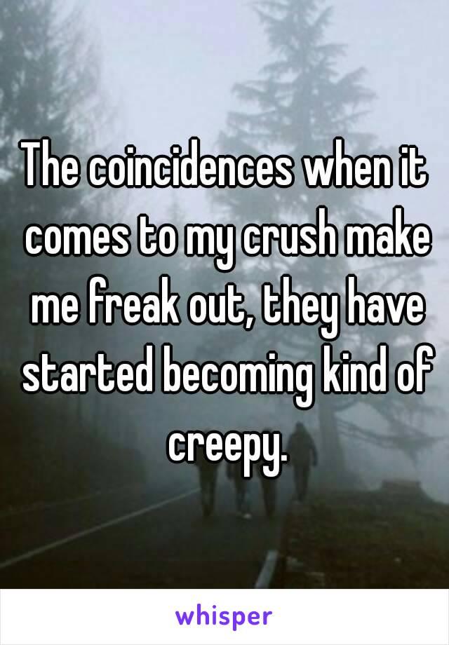 The coincidences when it comes to my crush make me freak out, they have started becoming kind of creepy.
