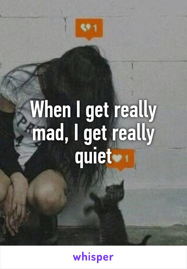 When I get really mad, I get really quiet