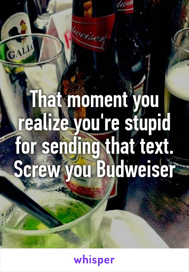 That moment you realize you're stupid for sending that text. Screw you Budweiser
