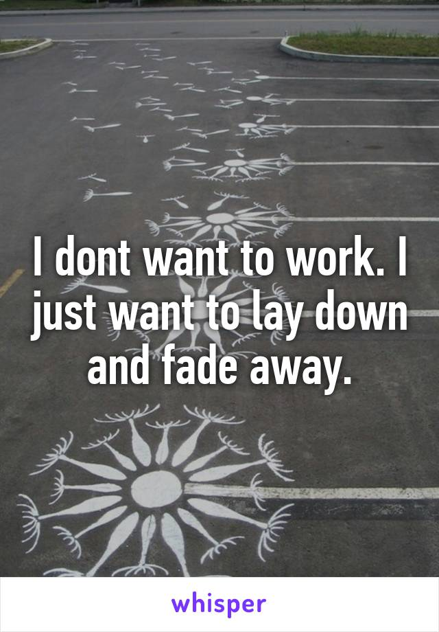 I dont want to work. I just want to lay down and fade away.