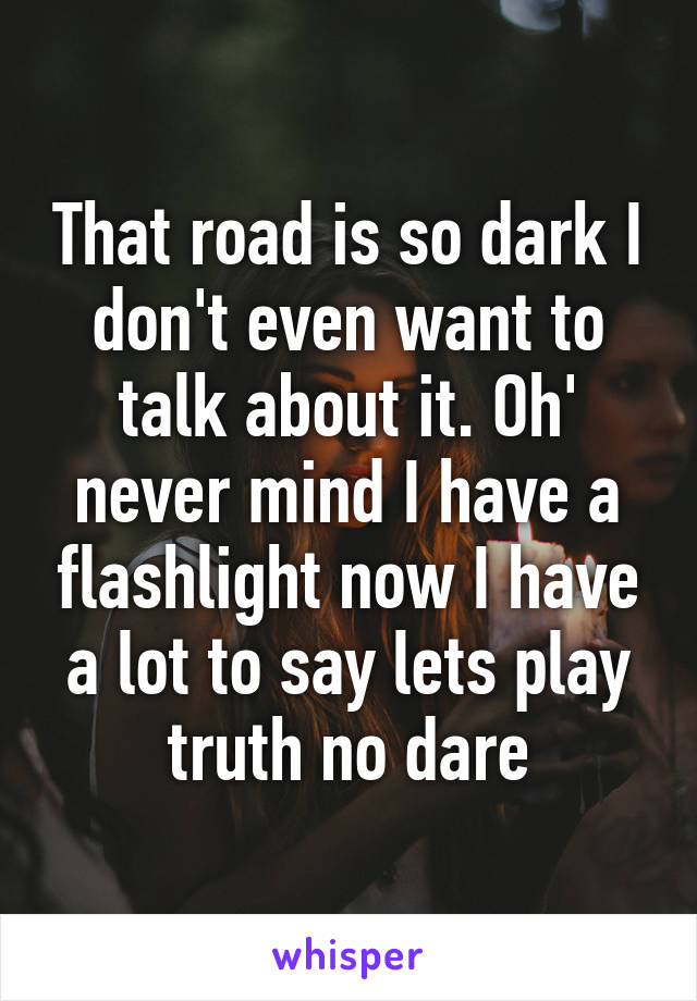 That road is so dark I don't even want to talk about it. Oh' never mind I have a flashlight now I have a lot to say lets play truth no dare