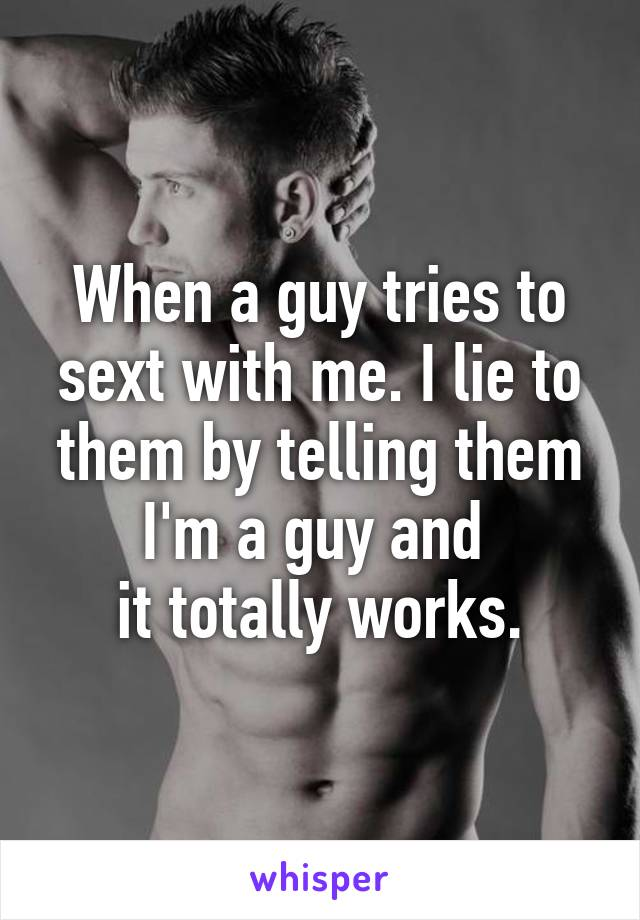 When a guy tries to sext with me. I lie to them by telling them I'm a guy and  it totally works.