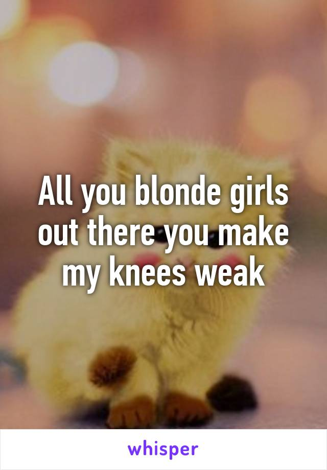 All you blonde girls out there you make my knees weak