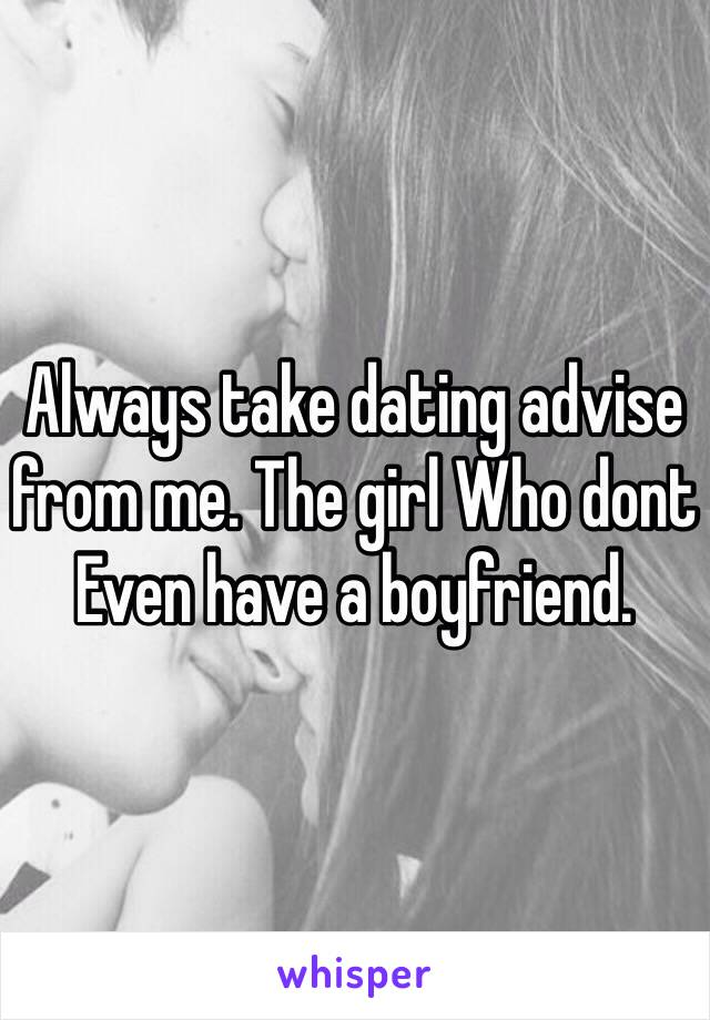 Always take dating advise from me. The girl Who dont Even have a boyfriend.