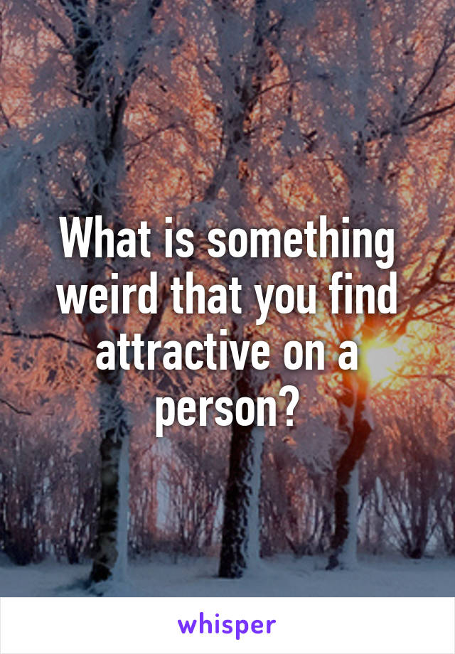 What is something weird that you find attractive on a person?