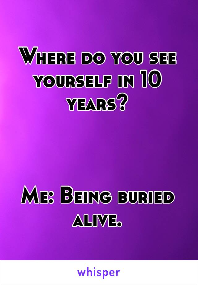 Where do you see yourself in 10 years?    Me: Being buried alive.