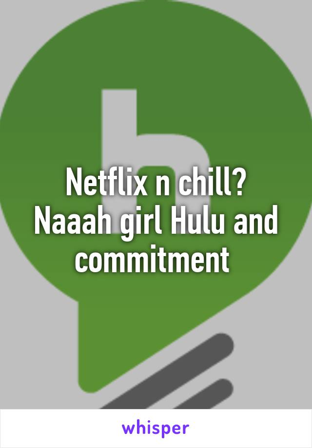 Netflix n chill? Naaah girl Hulu and commitment