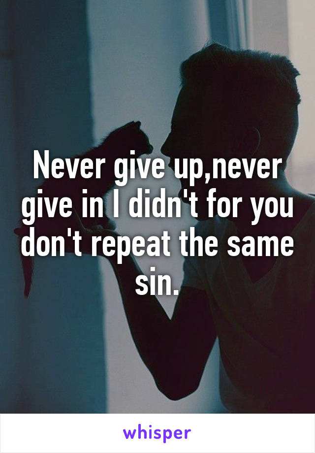Never give up,never give in I didn't for you don't repeat the same sin.