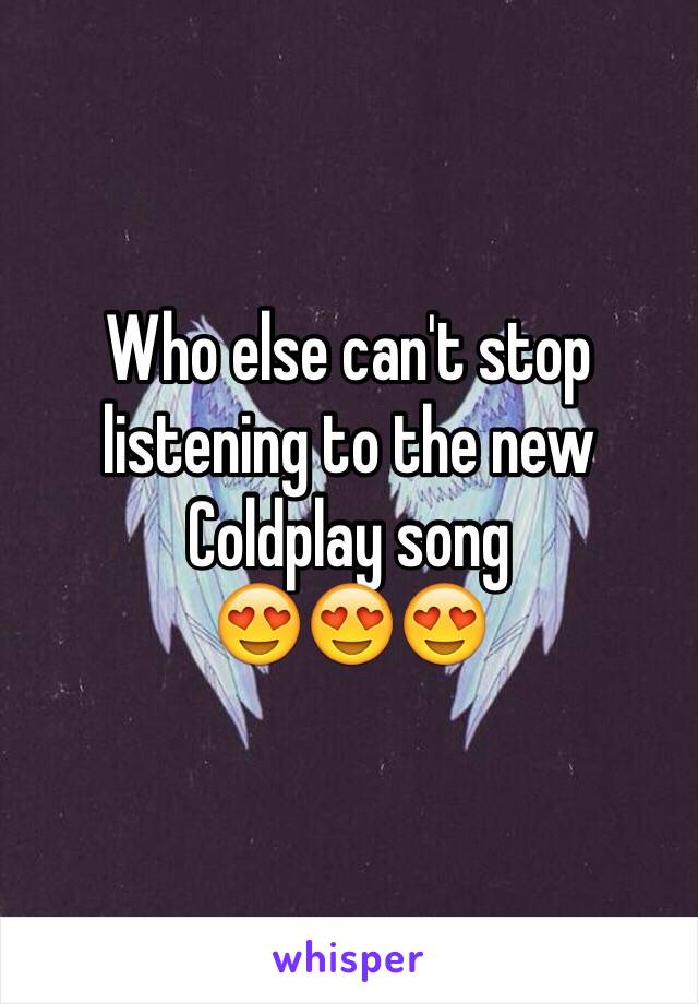 Who else can't stop listening to the new Coldplay song  😍😍😍