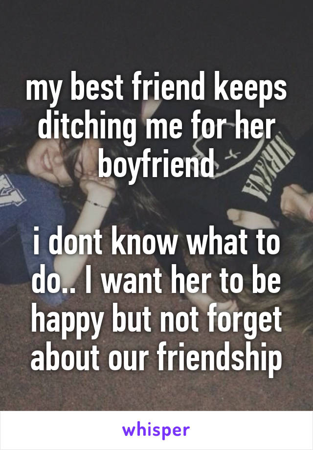 my best friend keeps ditching me for her boyfriend  i dont know what to do.. I want her to be happy but not forget about our friendship