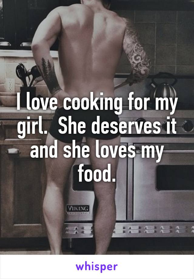 I love cooking for my girl.  She deserves it and she loves my food.