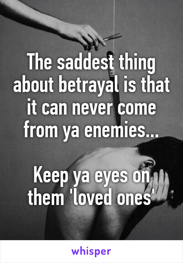 The saddest thing about betrayal is that it can never come from ya enemies...  Keep ya eyes on them 'loved ones'