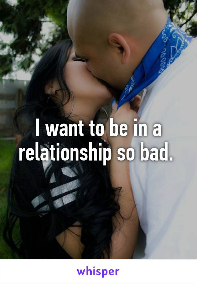 I want to be in a relationship so bad.