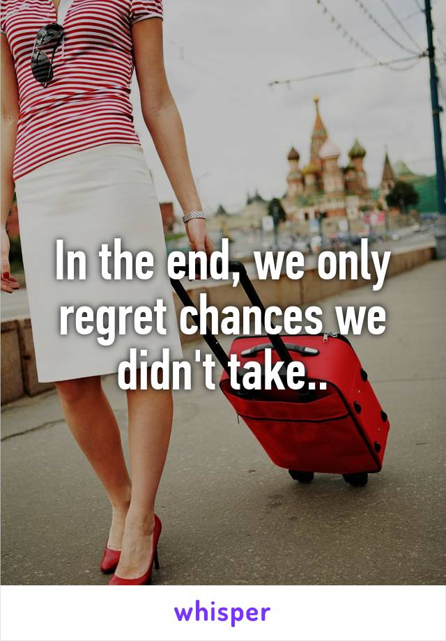 In the end, we only regret chances we didn't take..