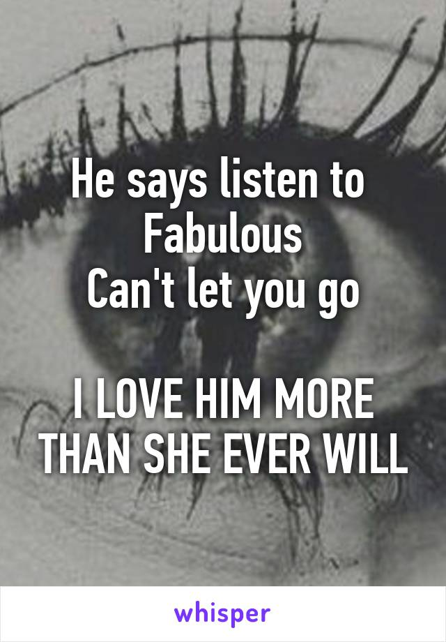 He says listen to  Fabulous Can't let you go  I LOVE HIM MORE THAN SHE EVER WILL