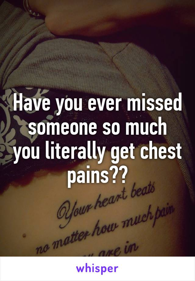 Have you ever missed someone so much you literally get chest pains??