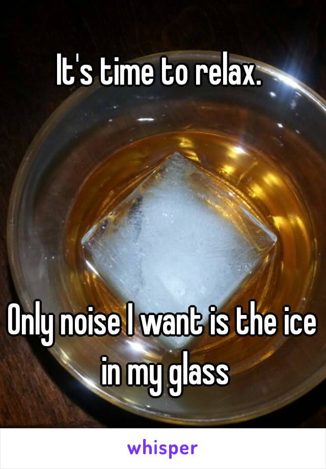 It's time to relax.      Only noise I want is the ice in my glass