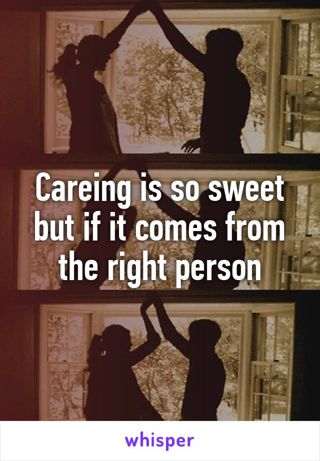 Careing is so sweet but if it comes from the right person