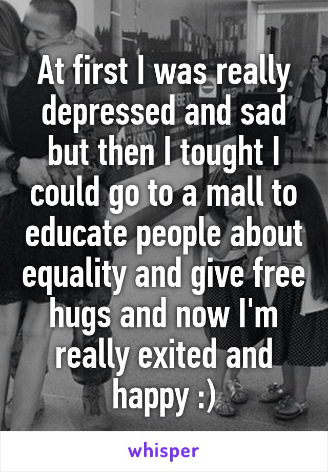 At first I was really depressed and sad but then I tought I could go to a mall to educate people about equality and give free hugs and now I'm really exited and happy :)