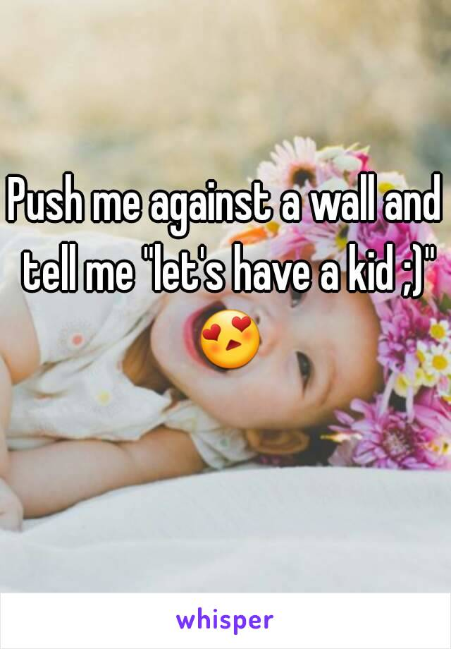 """Push me against a wall and tell me """"let's have a kid ;)"""" 😍"""
