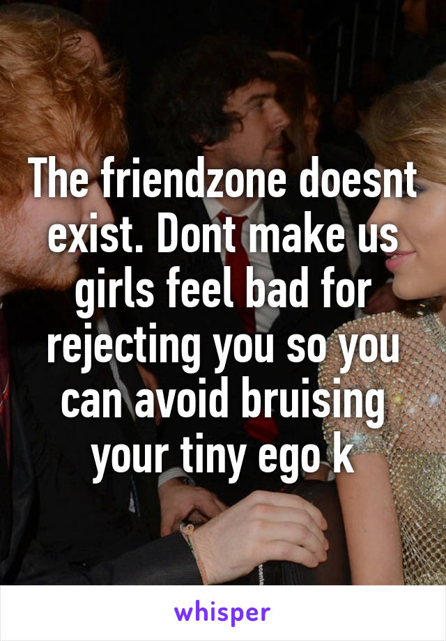 The friendzone doesnt exist. Dont make us girls feel bad for rejecting you so you can avoid bruising your tiny ego k