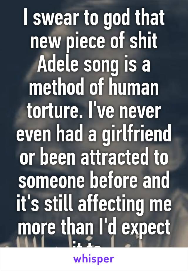 I swear to god that new piece of shit Adele song is a method of human torture. I've never even had a girlfriend or been attracted to someone before and it's still affecting me more than I'd expect it to...
