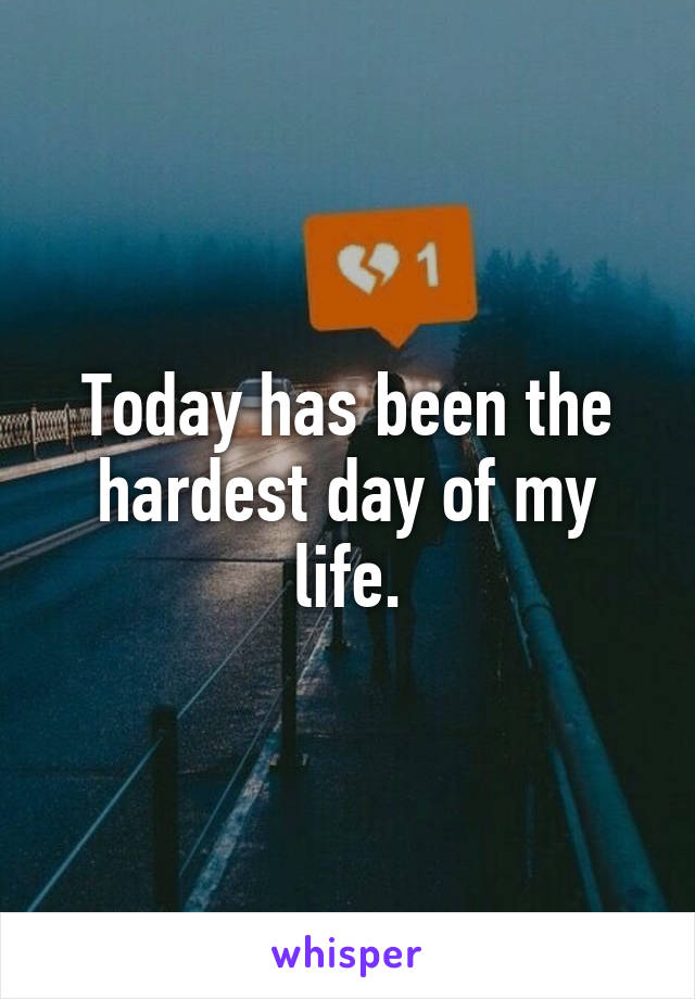 Today has been the hardest day of my life.