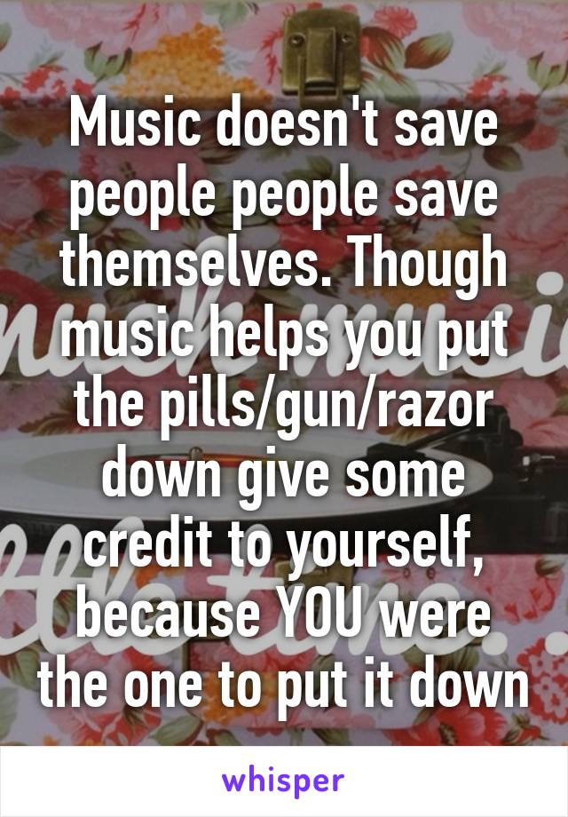 Music doesn't save people people save themselves. Though music helps you put the pills/gun/razor down give some credit to yourself, because YOU were the one to put it down