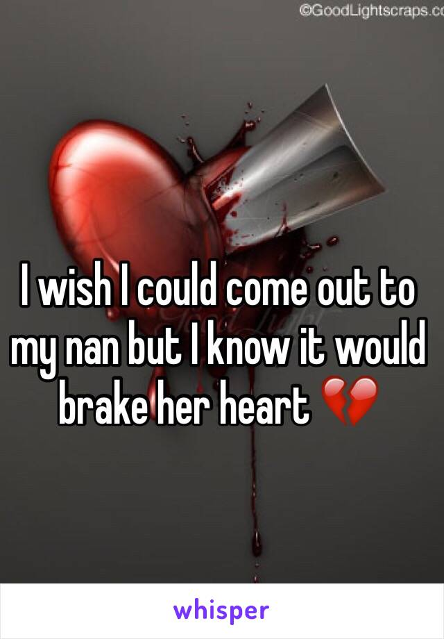 I wish I could come out to my nan but I know it would brake her heart 💔