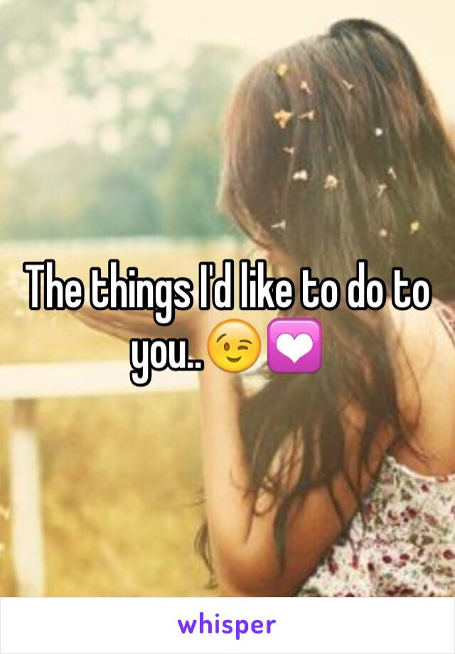 The things I'd like to do to you..😉💟